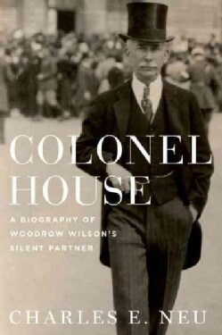 Colonel House: A Biography of Woodrow Wilson's Silent Partner (Hardcover)