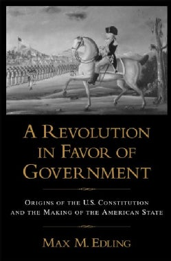 A Revolution in Favor of Government: Origins of the U.S. Constitution and the Making of the American State (Paperback)
