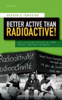 Better Active Than Radioactive!: Anti-Nuclear Protest in 1970s France and West Germany (Hardcover)
