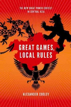 Great Games, Local Rules: The New Great Power Contest in Central Asia (Paperback)