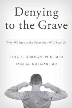 Denying to the Grave: Why We Ignore the Facts That Will Save Us (Hardcover)