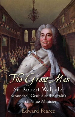 The Great Man: Sir Robert Walpole, Scoundrel, Genius and Britain's First Prime Minister (Hardcover)