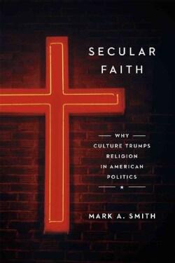 Secular Faith: How Culture Has Trumped Religion in American Politics (Hardcover)