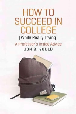 How to Succeed in College While Really Trying: A Professor's Inside Advice (Paperback)