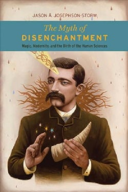 The Myth of Disenchantment: Magic, Modernity, and the Birth of the Human Sciences (Paperback)