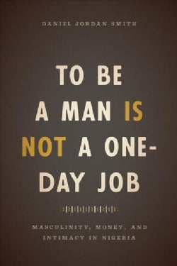 To Be a Man Is Not a One-day Job: Masculinity, Money, and Intimacy in Nigeria (Paperback)