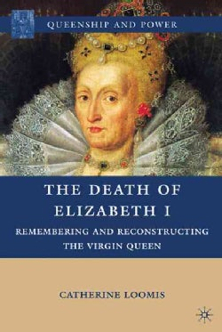 The Death of Elizabeth I: Remembering and Reconstructing the Virgin Queen (Hardcover)