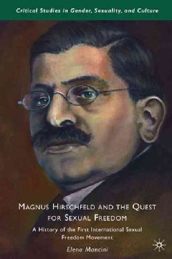 Magnus Hirschfeld and the Quest for Sexual Freedom: A History of the First International Sexual Freedom Movement (Hardcover)