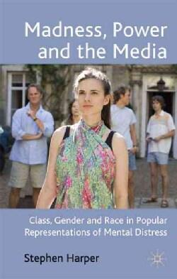 Madness, Power and the Media: Class, Gender and Race in Popular Representations of Mental Distress (Hardcover)