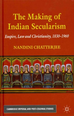 The Making of Indian Secularism: Empire, Law and Christianity, 1830-1960 (Hardcover)
