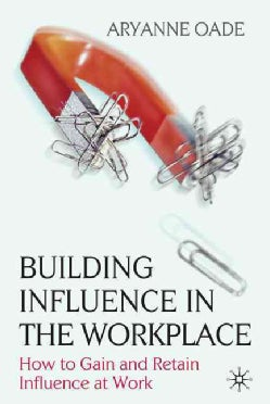 Building Influence in the Workplace: How to Gain and Retain Influence at Work (Hardcover)