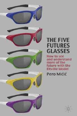 The Five Futures Glasses: How to See and Understand More of the Future With the Eltville Model (Hardcover)