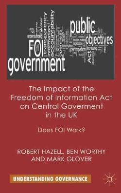 The Impact of the Freedom of Information Act on Central Government in the UK: Does FOI Work? (Hardcover)