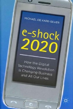 E-Shock 2020: How the Digital Technology Revolution Is Changing Business and All Our Lives (Hardcover)