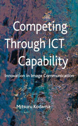 Competing Through ICT Capability: Innovation in Image Communication (Hardcover)
