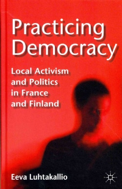 Practicing Democracy: Local Activism and Politics in France and Finland (Hardcover)