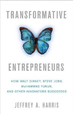 Transformative Entrepreneurs: How Walt Disney, Steve Jobs, Muhammad Yunus, and Other Innovators Succeeded (Hardcover)