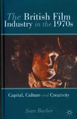 The British Film Industry in the 1970s: Capital, Culture and Creativity (Hardcover)