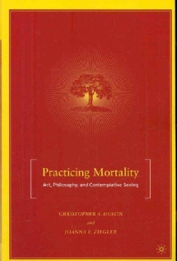 Practicing Mortality: Art, Philosophy, and Contemplative Seeing (Paperback)