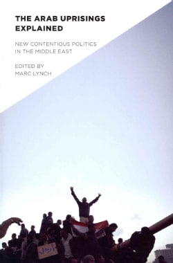 The Arab Uprisings Explained: New Contentious Politics in the Middle East (Paperback)