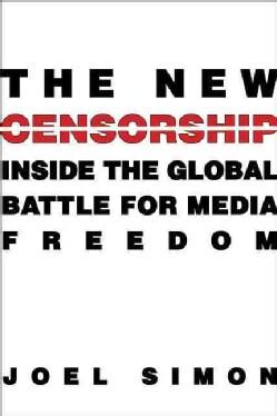 The New Censorship: Inside the Global Battle for Media Freedom (Hardcover)