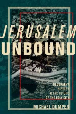 Jerusalem Unbound: Geography, History, and the Future of the Holy City (Hardcover)