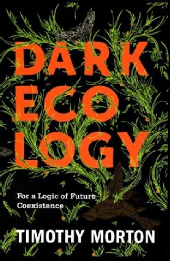 Dark Ecology: For a Logic of Future Coexistence (Hardcover)