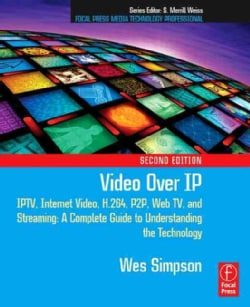Video Over IP: Iptv, Internet Video, H.264, P2p, Web TV, and Streaming : a Complete Guide to Understanding the Te... (Paperback)