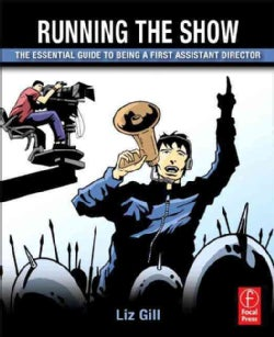 Running the Show: The Essential Guide to Being a First Assistant Director (Paperback)