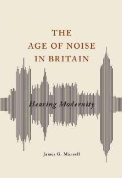Age of Noise in Britain: Hearing Modernity (Hardcover)