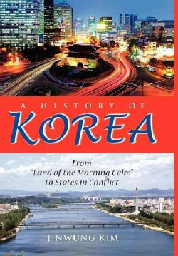 """A History of Korea: From """"Land of the Morning Calm"""" to States in Conflict (Hardcover)"""