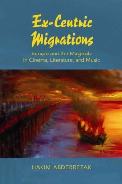 Ex-Centric Migrations: Europe and the Maghreb in Mediterranean Cinema, Literature, and Music (Hardcover)