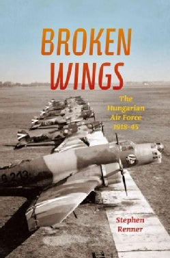 Broken Wings: The Hungarian Air Force, 1918-1945 (Hardcover)