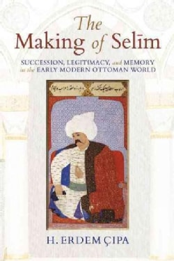 The Making of Selim: Succession, Legitimacy, and Memory in the Early Modern Ottoman World (Hardcover)