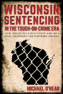 Wisconsin Sentencing in the Tough-on-crime Era: How Judges Retained Power and Why Mass Incarceration Happened Anyway (Hardcover)