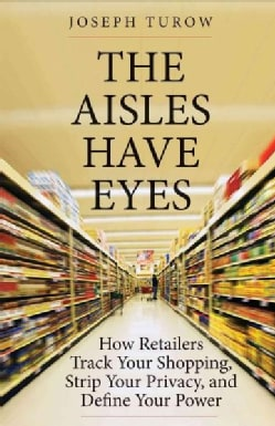 The Aisles Have Eyes: How Retailers Track Your Shopping, Strip Your Privacy, and Define Your Power (Hardcover)