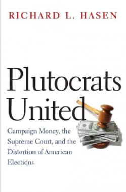 Plutocrats United: Campaign Money, the Supreme Court, and the Distortion of American Elections (Paperback)