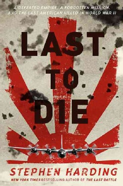 Last to Die: A Defeated Empire, a Forgotten Mission, and the Last American Killed in World War II (Hardcover)
