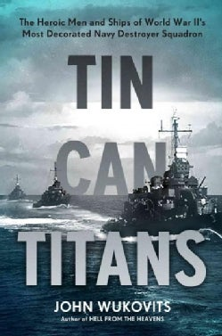 Tin Can Titans: The Heroic Men and Ships of World War II's Most Decorated Navy Destroyer Squadron (Hardcover)