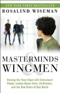 Masterminds & Wingmen: Helping Our Boys Cope With Schoolyard Power, Locker-Room Tests, Girlfriends, and the New R... (Paperback)