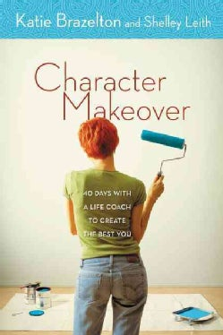 Character Makeover: 40 Days with a Life Coach to Create the Best You (Paperback)