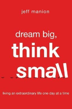 Dream Big, Think Small: Living an Extraordinary Life One Day at a Time (Paperback)