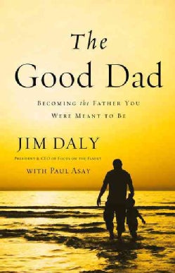 The Good Dad: Becoming the Father You Were Meant to Be (Paperback)