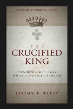 The Crucified King: Atonement and Kingdom in Biblical and Systematic Theology (Paperback)