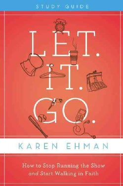 Let. It. Go.: How to Stop Running the Show and Start Walking in Faith: Participant's Guide (Paperback)