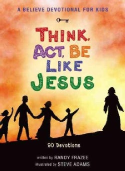 A Believe Devotional for Kids: Think, Act, Be Like Jesus - 90 Devotions (Hardcover)