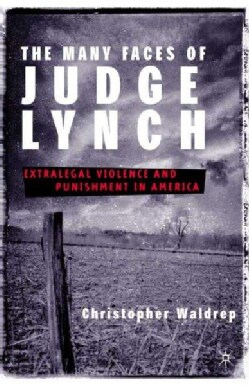The Many Faces of Judge Lynch: Extralegal Violence and Punishment in America (Hardcover)
