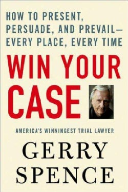 Win Your Case: How to Present, Persuade, And Prevail---every Place, Every Time (Paperback)