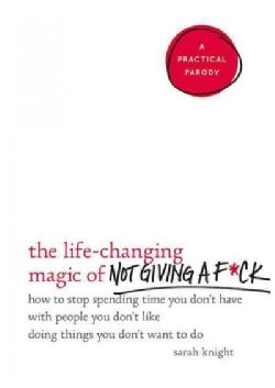The Life-Changing Magic of Not Giving a F*ck: How to Stop Spending Time You Don't Have With People You Don't Like... (Hardcover)