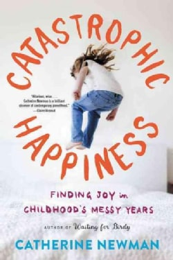 Catastrophic Happiness: Finding Joy in Childhood's Messy Years (Paperback)